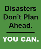 Disasters don't plan ahead, You Can.